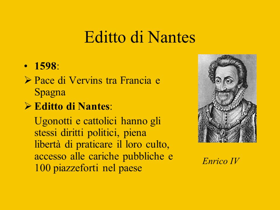Editto di Nantes 1598: Pace di Vervins tra Francia e Spagna Editto di Nantes: Ugonotti e cattolici hanno gli stessi diritti politici, piena libertà di