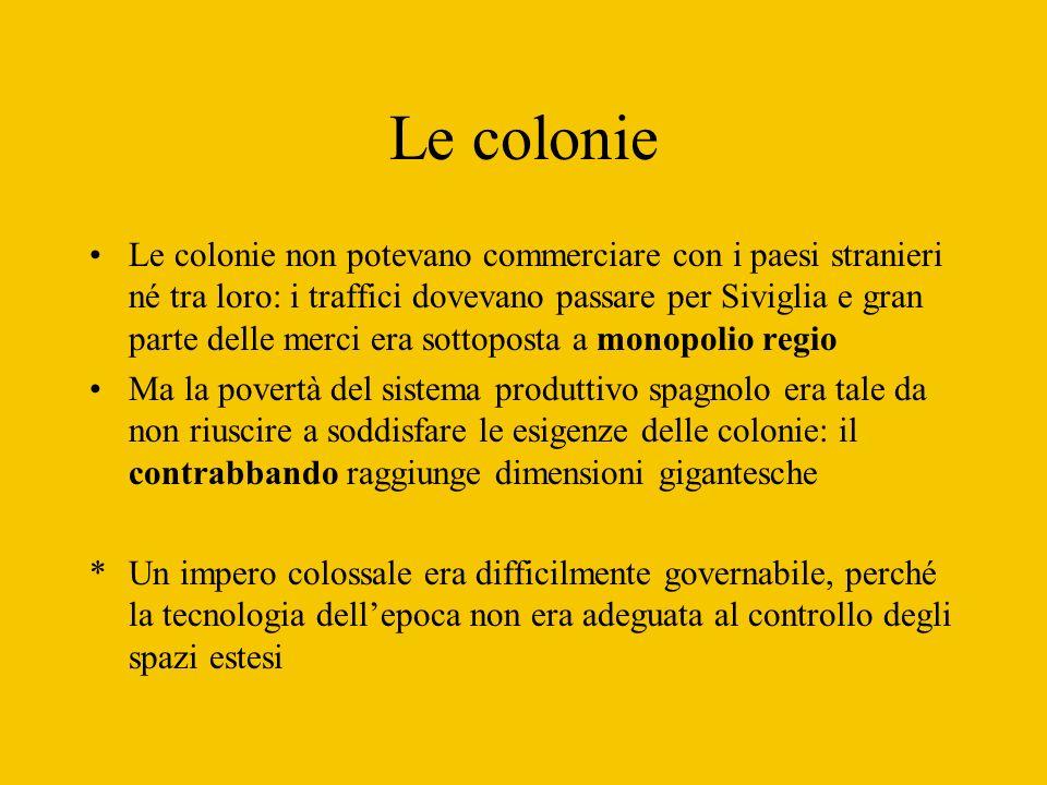 Le colonie Le colonie non potevano commerciare con i paesi stranieri né tra loro: i traffici dovevano passare per Siviglia e gran parte delle merci er