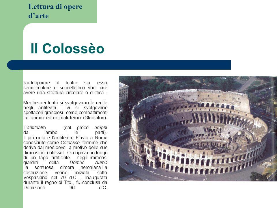 Lettura di opere darte Il Colossèo Raddoppiare il teatro sia esso semicircolare o semiellettico vuol dire avere una struttura circolare o ellittica.
