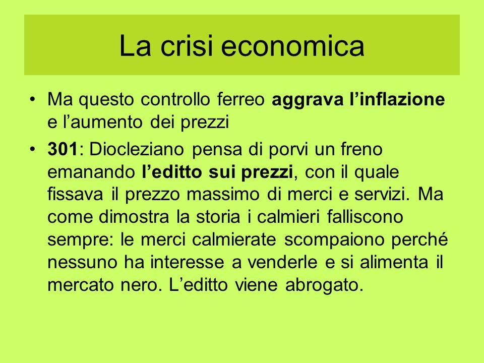 La crisi economica Ma questo controllo ferreo aggrava linflazione e laumento dei prezzi 301: Diocleziano pensa di porvi un freno emanando leditto sui
