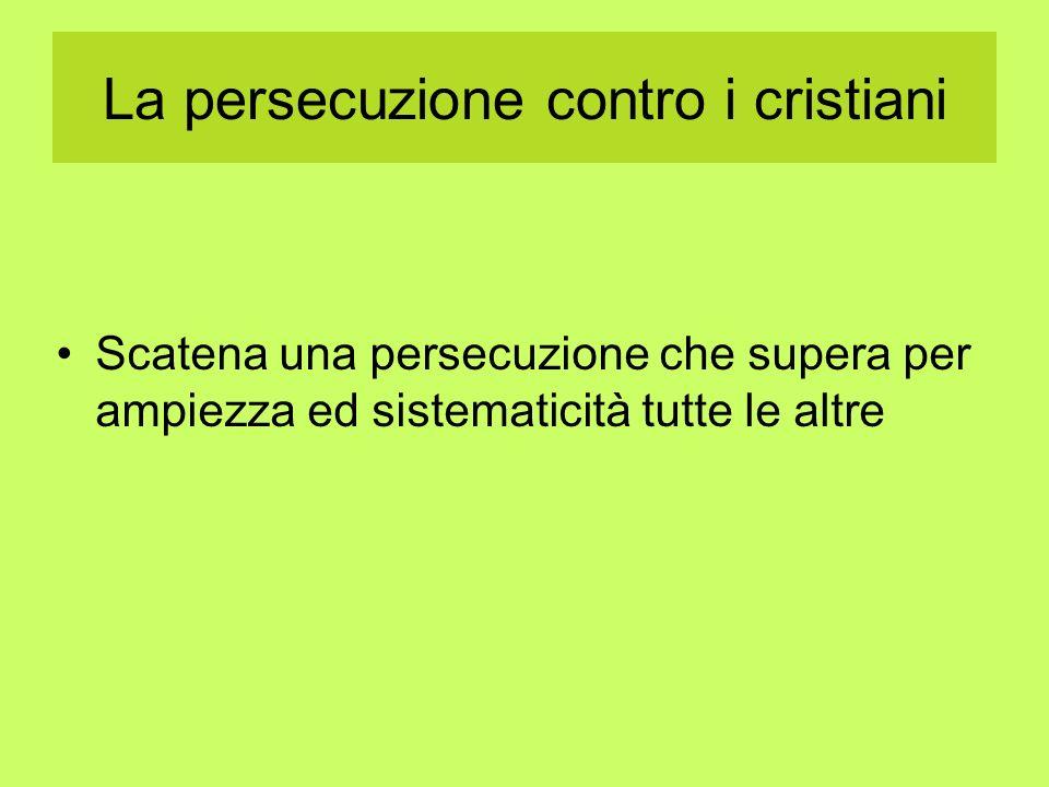 La persecuzione contro i cristiani Scatena una persecuzione che supera per ampiezza ed sistematicità tutte le altre