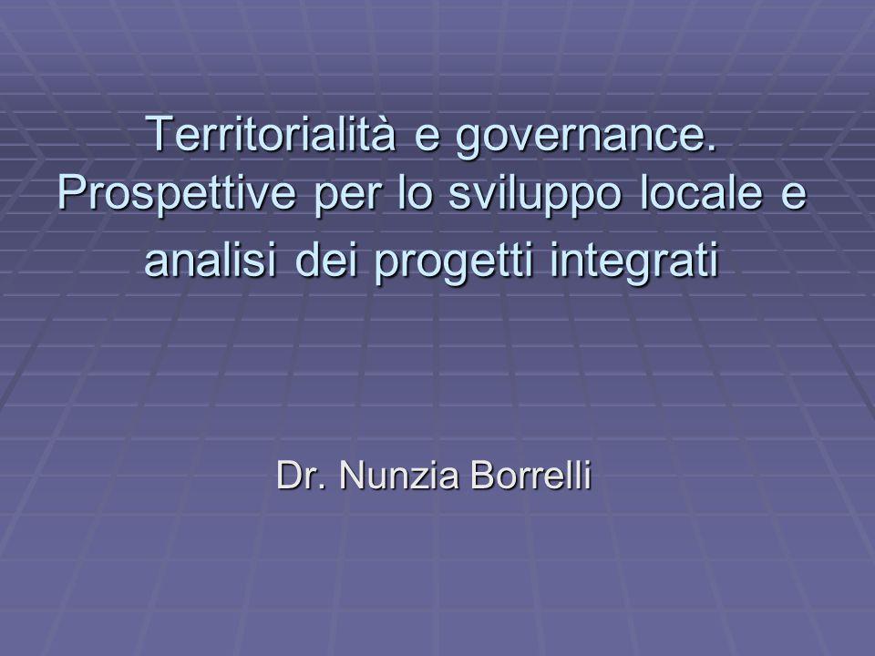 Territorialità e governance. Prospettive per lo sviluppo locale e analisi dei progetti integrati Dr. Nunzia Borrelli