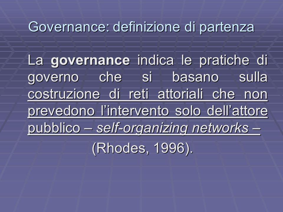 Governance: definizione di partenza La governance indica le pratiche di governo che si basano sulla costruzione di reti attoriali che non prevedono li