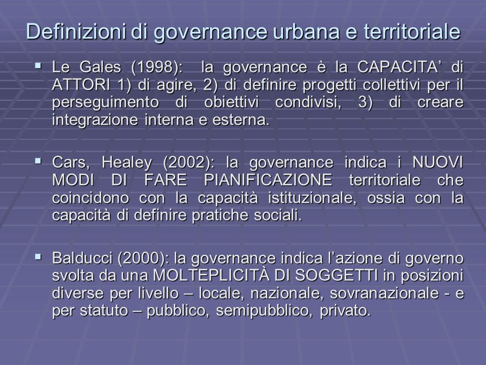 Definizioni di governance urbana e territoriale Le Gales (1998): la governance è la CAPACITA di ATTORI 1) di agire, 2) di definire progetti collettivi