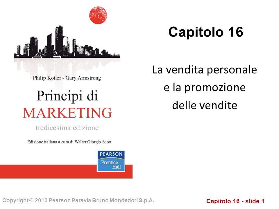 Capitolo 16 - slide 1 Copyright © 2010 Pearson Paravia Bruno Mondadori S.p.A. Capitolo 16 La vendita personale e la promozione delle vendite