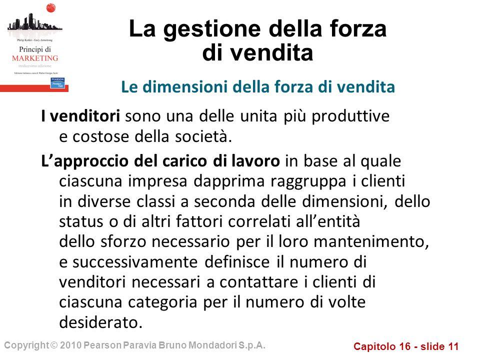 Capitolo 16 - slide 11 Copyright © 2010 Pearson Paravia Bruno Mondadori S.p.A. La gestione della forza di vendita I venditori sono una delle unita più