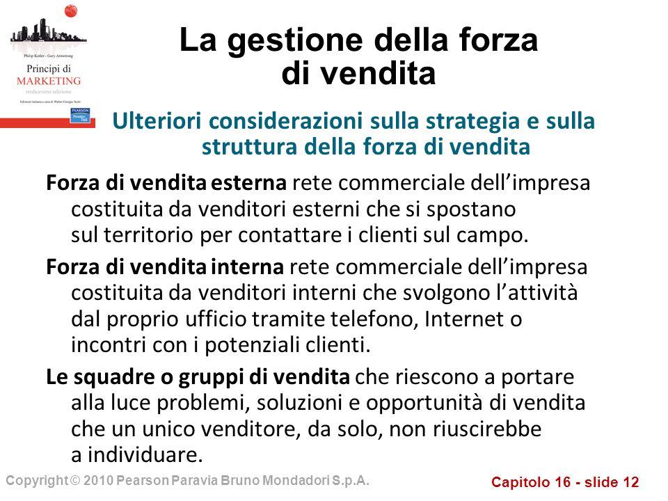 Capitolo 16 - slide 12 Copyright © 2010 Pearson Paravia Bruno Mondadori S.p.A. La gestione della forza di vendita Forza di vendita esterna rete commer