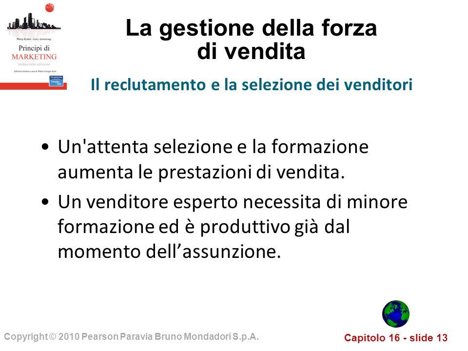 Capitolo 16 - slide 13 Copyright © 2010 Pearson Paravia Bruno Mondadori S.p.A. La gestione della forza di vendita Un'attenta selezione e la formazione