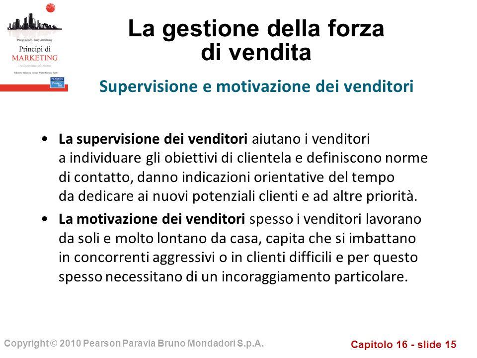 Capitolo 16 - slide 15 Copyright © 2010 Pearson Paravia Bruno Mondadori S.p.A. La gestione della forza di vendita La supervisione dei venditori aiutan