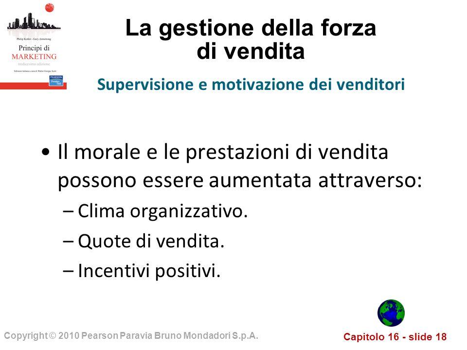 Capitolo 16 - slide 18 Copyright © 2010 Pearson Paravia Bruno Mondadori S.p.A. La gestione della forza di vendita Il morale e le prestazioni di vendit