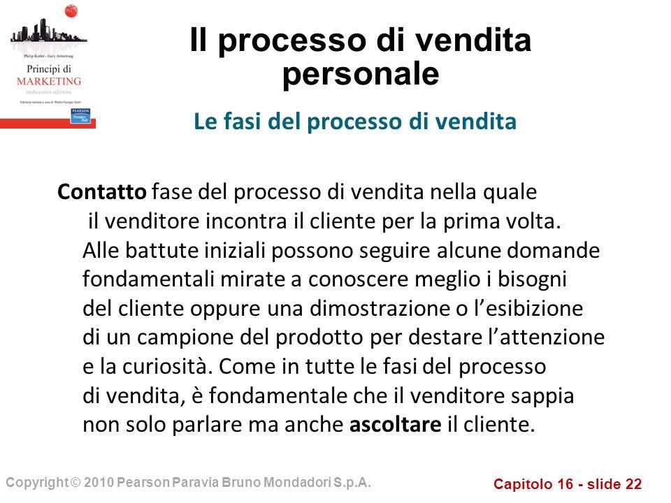 Capitolo 16 - slide 22 Copyright © 2010 Pearson Paravia Bruno Mondadori S.p.A. Il processo di vendita personale Contatto fase del processo di vendita