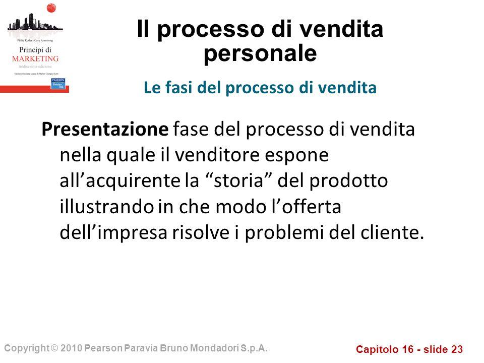 Capitolo 16 - slide 23 Copyright © 2010 Pearson Paravia Bruno Mondadori S.p.A. Il processo di vendita personale Presentazione fase del processo di ven