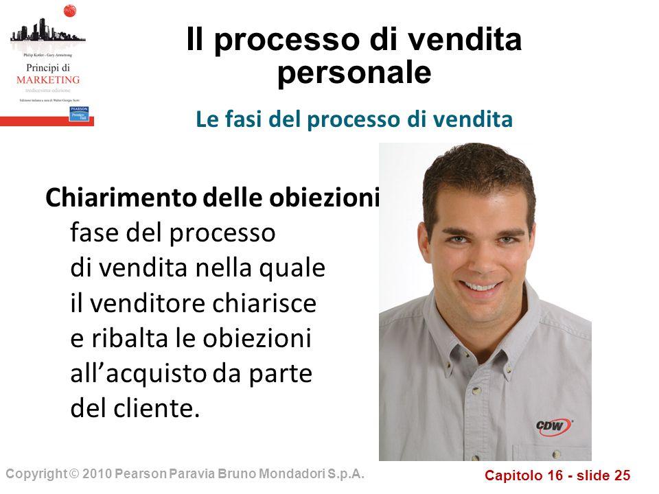 Capitolo 16 - slide 25 Copyright © 2010 Pearson Paravia Bruno Mondadori S.p.A. Il processo di vendita personale Chiarimento delle obiezioni fase del p