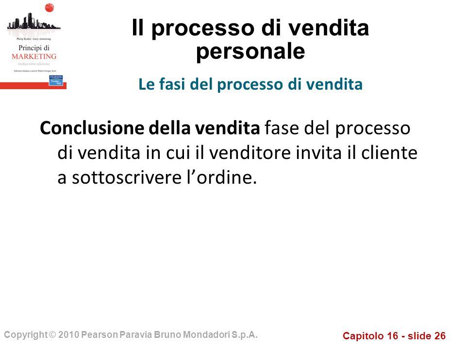Capitolo 16 - slide 26 Copyright © 2010 Pearson Paravia Bruno Mondadori S.p.A. Il processo di vendita personale Conclusione della vendita fase del pro