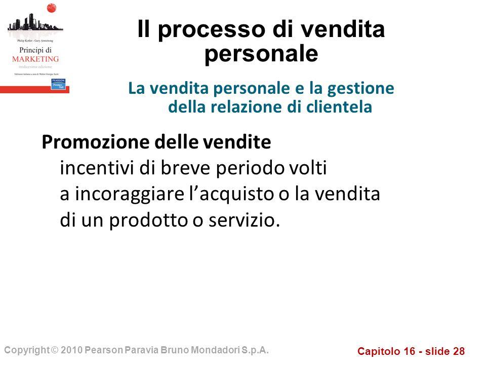 Capitolo 16 - slide 28 Copyright © 2010 Pearson Paravia Bruno Mondadori S.p.A. Il processo di vendita personale Promozione delle vendite incentivi di