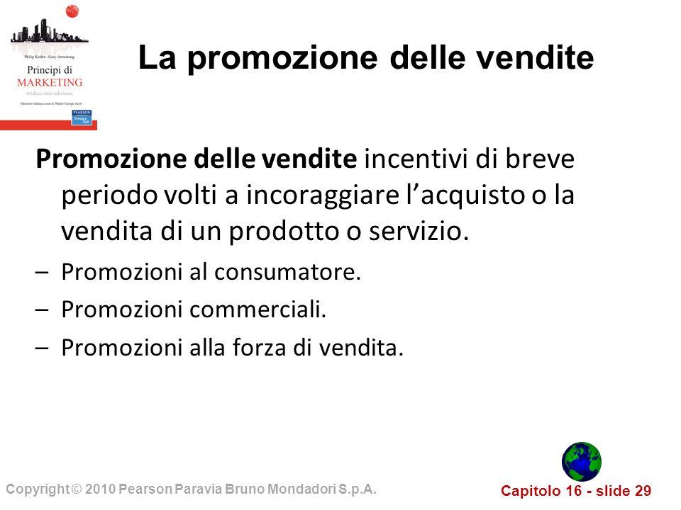 Capitolo 16 - slide 29 Copyright © 2010 Pearson Paravia Bruno Mondadori S.p.A. La promozione delle vendite Promozione delle vendite incentivi di breve