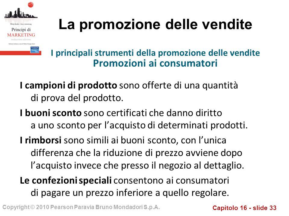 Capitolo 16 - slide 33 Copyright © 2010 Pearson Paravia Bruno Mondadori S.p.A. La promozione delle vendite I campioni di prodotto sono offerte di una