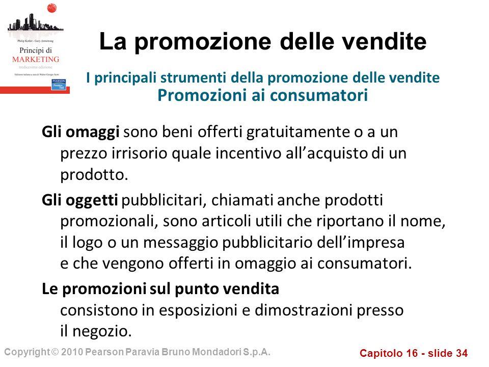 Capitolo 16 - slide 34 Copyright © 2010 Pearson Paravia Bruno Mondadori S.p.A. La promozione delle vendite Gli omaggi sono beni offerti gratuitamente