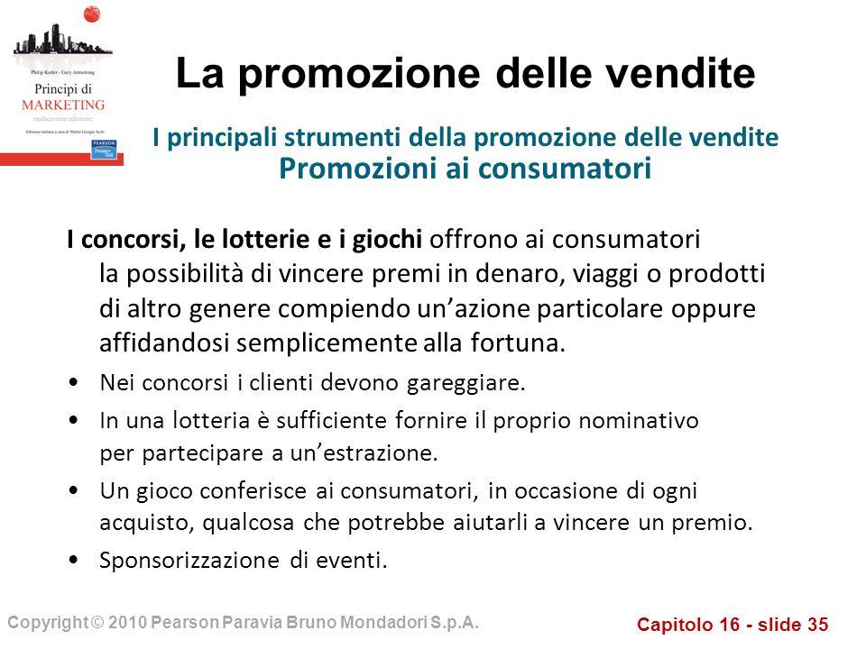 Capitolo 16 - slide 35 Copyright © 2010 Pearson Paravia Bruno Mondadori S.p.A. La promozione delle vendite I concorsi, le lotterie e i giochi offrono