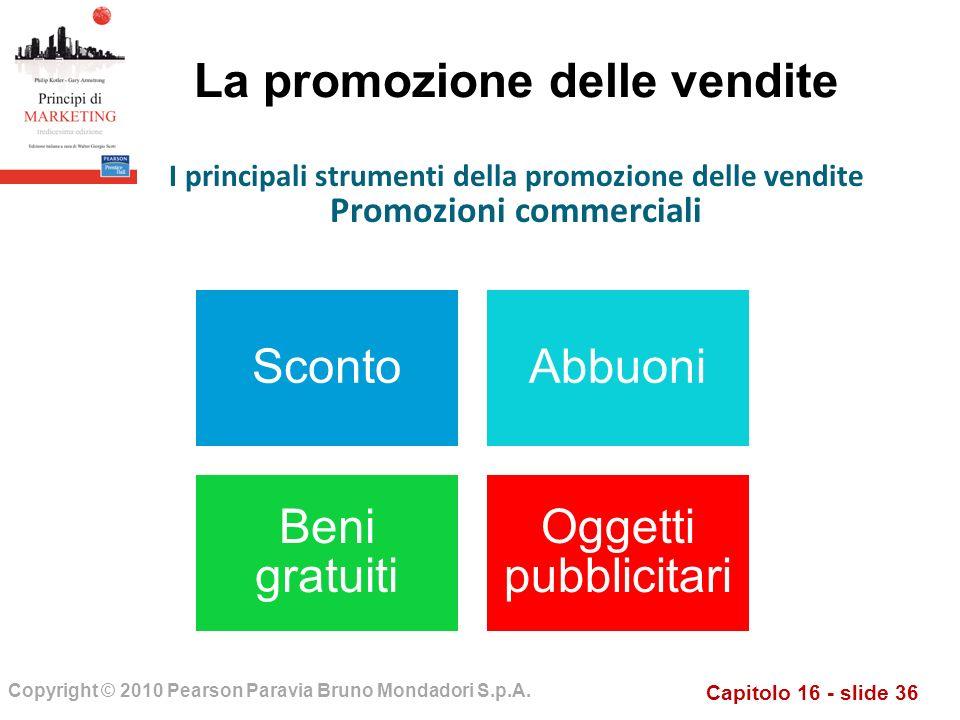 Capitolo 16 - slide 36 Copyright © 2010 Pearson Paravia Bruno Mondadori S.p.A. La promozione delle vendite ScontoAbbuoni Beni gratuiti Oggetti pubblic