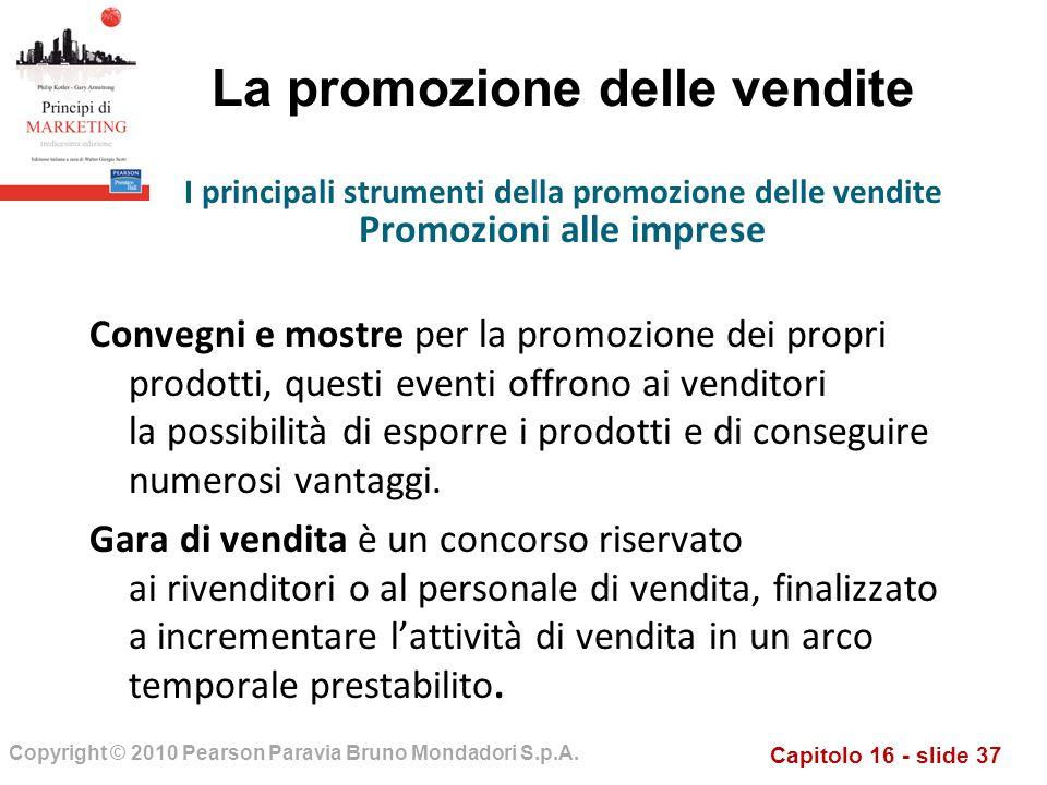 Capitolo 16 - slide 37 Copyright © 2010 Pearson Paravia Bruno Mondadori S.p.A. La promozione delle vendite Convegni e mostre per la promozione dei pro