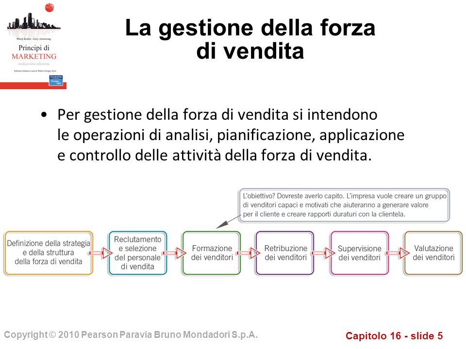 Capitolo 16 - slide 5 Copyright © 2010 Pearson Paravia Bruno Mondadori S.p.A. La gestione della forza di vendita Per gestione della forza di vendita s