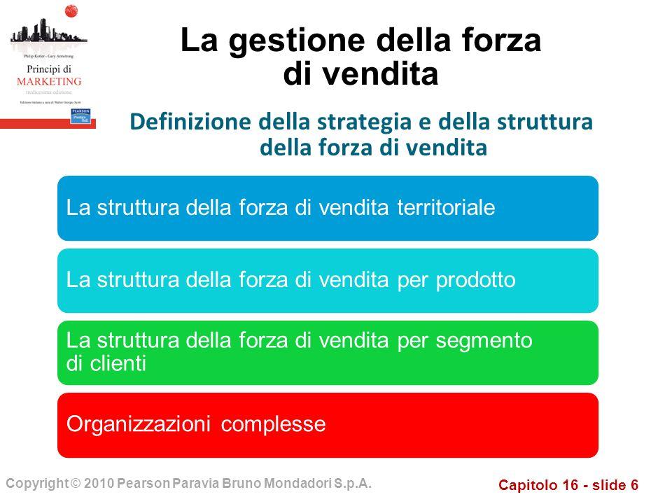 Capitolo 16 - slide 6 Copyright © 2010 Pearson Paravia Bruno Mondadori S.p.A. La gestione della forza di vendita La struttura della forza di vendita t