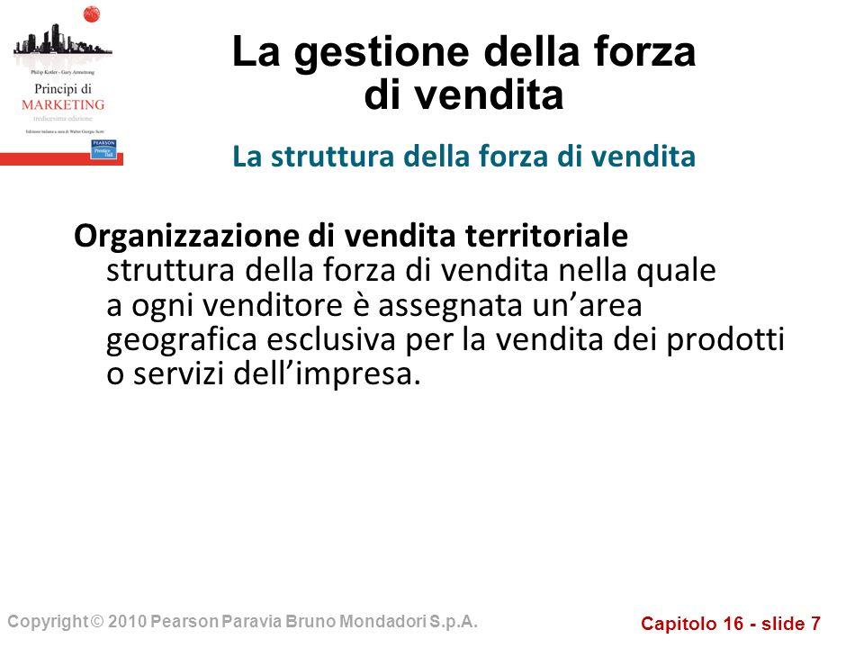 Capitolo 16 - slide 7 Copyright © 2010 Pearson Paravia Bruno Mondadori S.p.A. La gestione della forza di vendita Organizzazione di vendita territorial