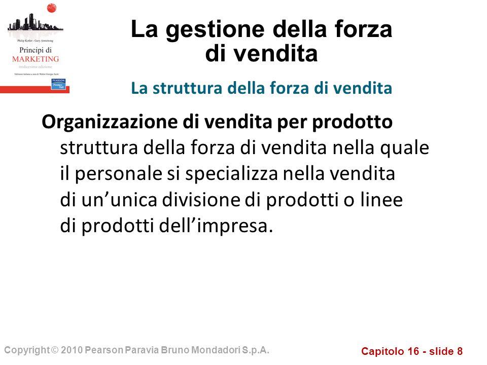 Capitolo 16 - slide 8 Copyright © 2010 Pearson Paravia Bruno Mondadori S.p.A. La gestione della forza di vendita Organizzazione di vendita per prodott