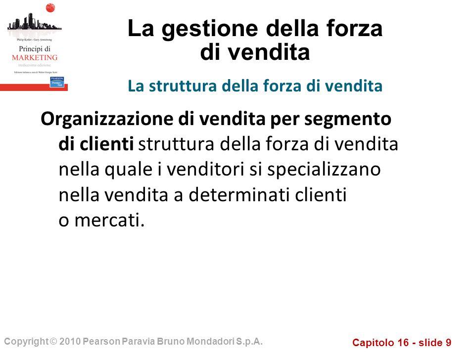 Capitolo 16 - slide 9 Copyright © 2010 Pearson Paravia Bruno Mondadori S.p.A. La gestione della forza di vendita Organizzazione di vendita per segment