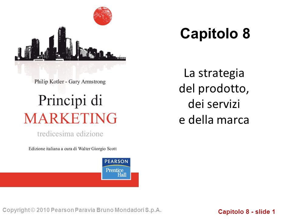 Capitolo 8 - slide 1 Copyright © 2010 Pearson Paravia Bruno Mondadori S.p.A. Capitolo 8 La strategia del prodotto, dei servizi e della marca