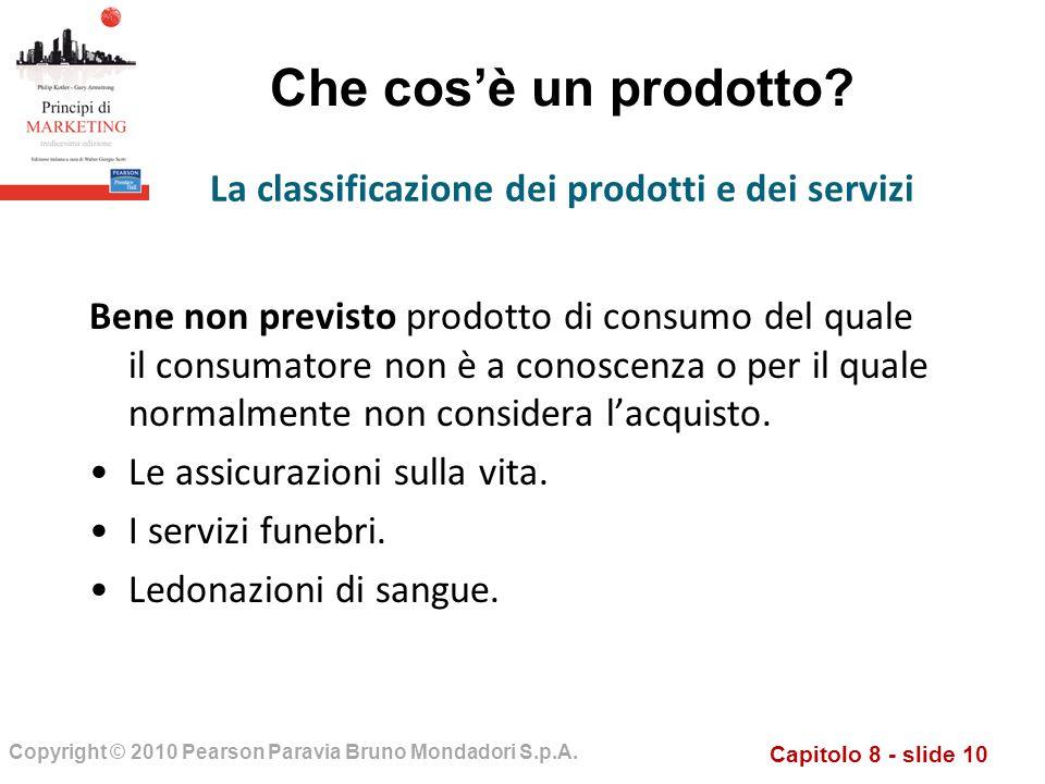 Capitolo 8 - slide 10 Copyright © 2010 Pearson Paravia Bruno Mondadori S.p.A. Che cosè un prodotto? Bene non previsto prodotto di consumo del quale il