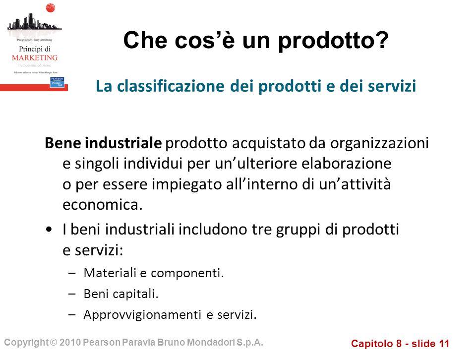 Capitolo 8 - slide 11 Copyright © 2010 Pearson Paravia Bruno Mondadori S.p.A. Che cosè un prodotto? Bene industriale prodotto acquistato da organizzaz