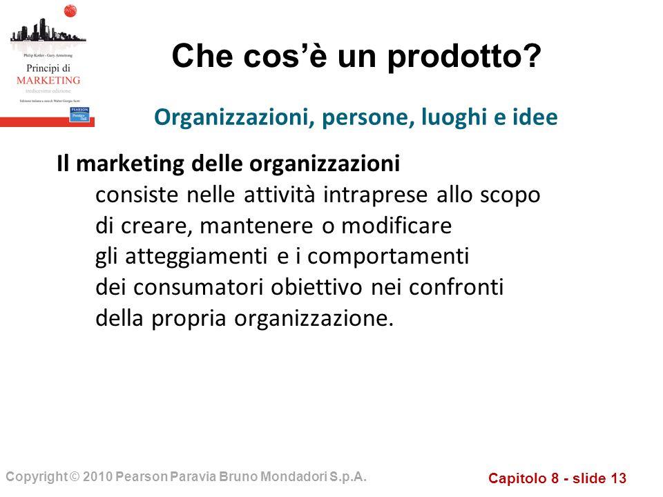 Capitolo 8 - slide 13 Copyright © 2010 Pearson Paravia Bruno Mondadori S.p.A. Che cosè un prodotto? Il marketing delle organizzazioni consiste nelle a