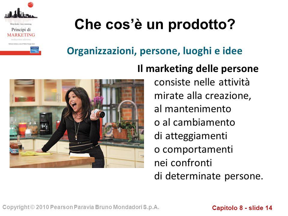 Capitolo 8 - slide 14 Copyright © 2010 Pearson Paravia Bruno Mondadori S.p.A. Che cosè un prodotto? Il marketing delle persone consiste nelle attività