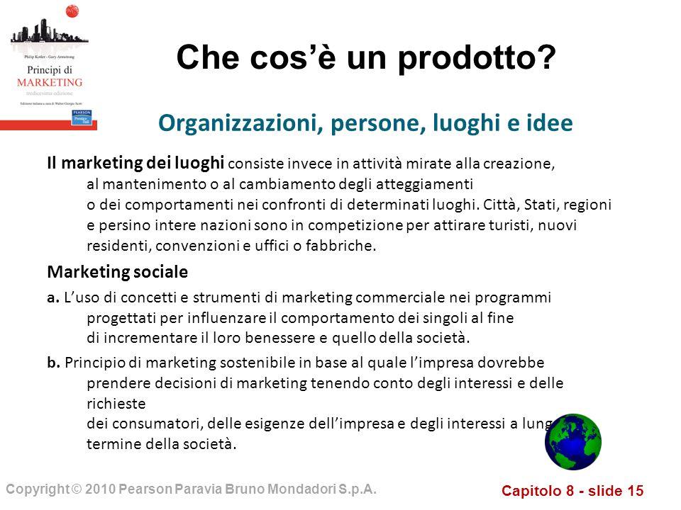 Capitolo 8 - slide 15 Copyright © 2010 Pearson Paravia Bruno Mondadori S.p.A. Che cosè un prodotto? Il marketing dei luoghi consiste invece in attivit