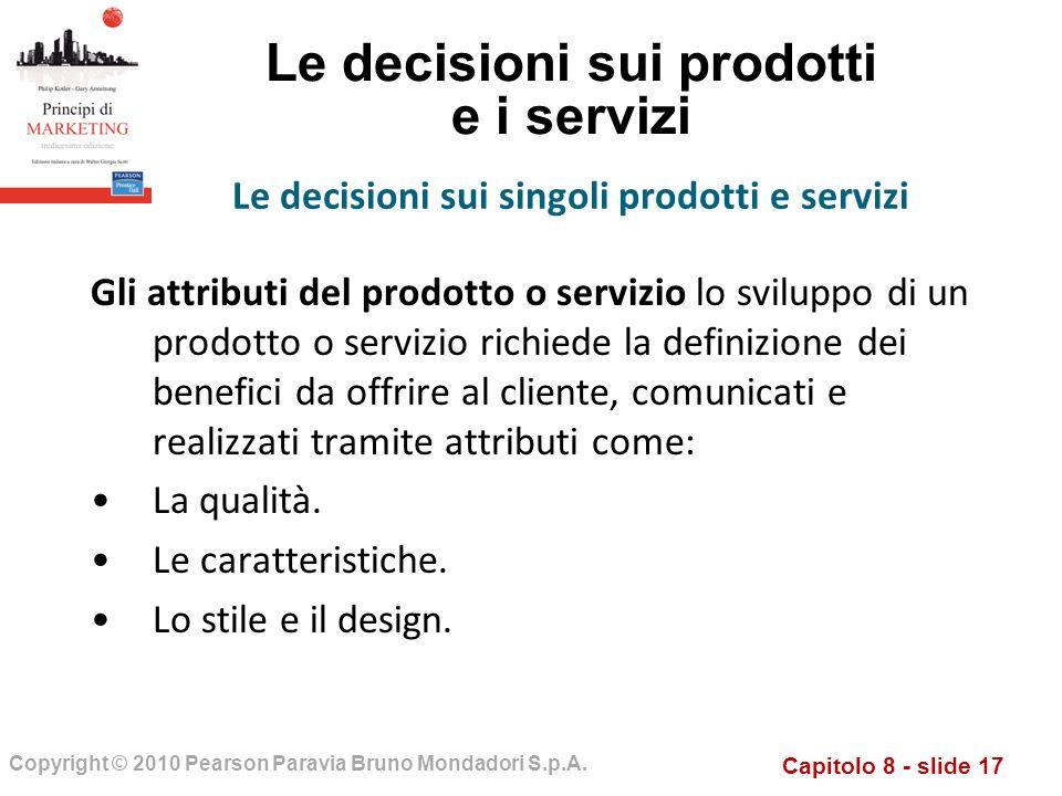 Capitolo 8 - slide 17 Copyright © 2010 Pearson Paravia Bruno Mondadori S.p.A. Le decisioni sui prodotti e i servizi Gli attributi del prodotto o servi