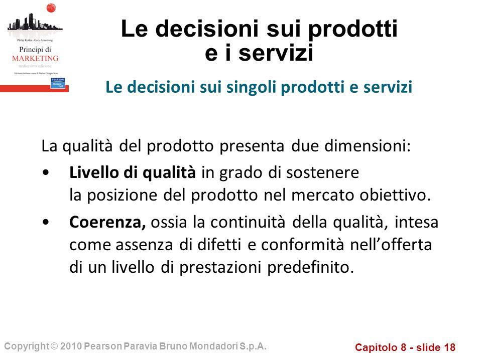 Capitolo 8 - slide 18 Copyright © 2010 Pearson Paravia Bruno Mondadori S.p.A. Le decisioni sui prodotti e i servizi La qualità del prodotto presenta d