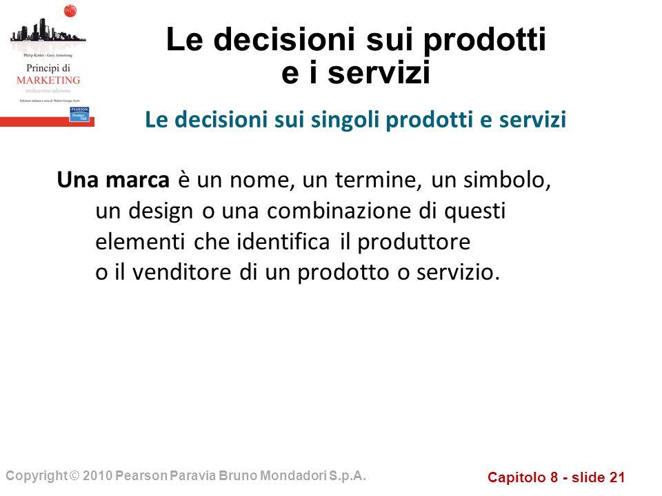 Capitolo 8 - slide 21 Copyright © 2010 Pearson Paravia Bruno Mondadori S.p.A. Le decisioni sui prodotti e i servizi Una marca è un nome, un termine, u