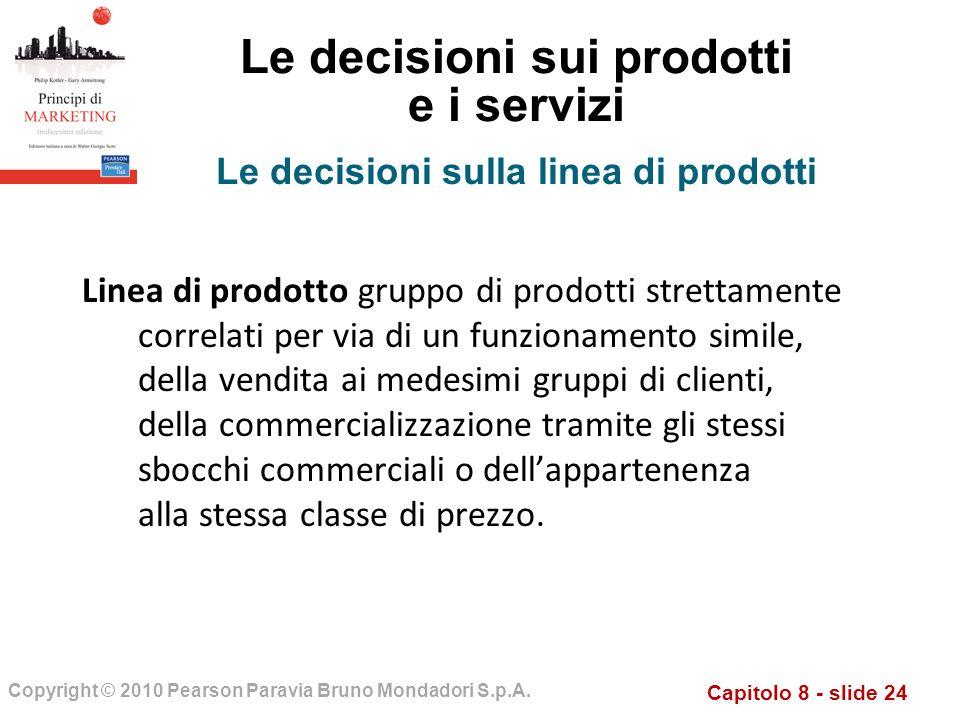 Capitolo 8 - slide 24 Copyright © 2010 Pearson Paravia Bruno Mondadori S.p.A. Le decisioni sui prodotti e i servizi Linea di prodotto gruppo di prodot