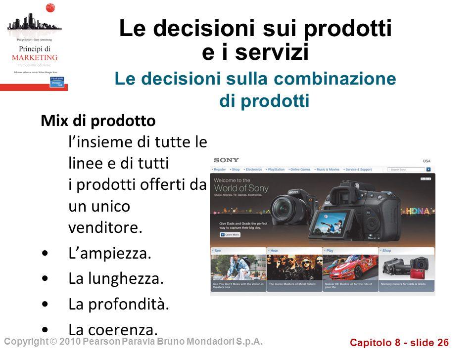 Capitolo 8 - slide 26 Copyright © 2010 Pearson Paravia Bruno Mondadori S.p.A. Le decisioni sui prodotti e i servizi Mix di prodotto linsieme di tutte