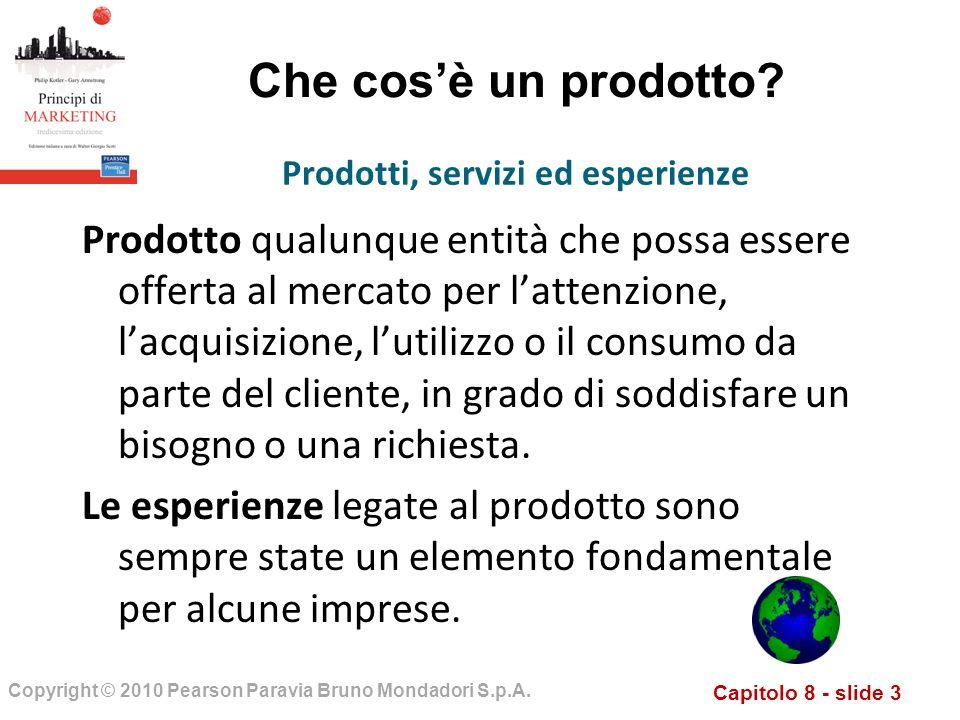 Capitolo 8 - slide 3 Copyright © 2010 Pearson Paravia Bruno Mondadori S.p.A. Che cosè un prodotto? Prodotto qualunque entità che possa essere offerta