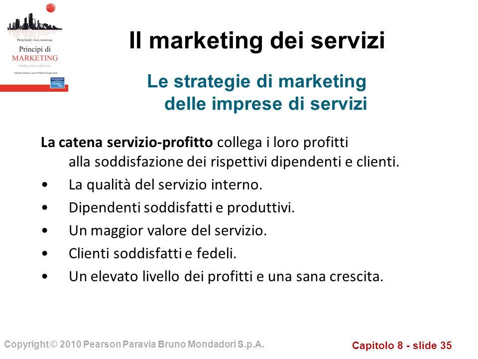 Capitolo 8 - slide 35 Copyright © 2010 Pearson Paravia Bruno Mondadori S.p.A. Il marketing dei servizi La catena servizio-profitto collega i loro prof