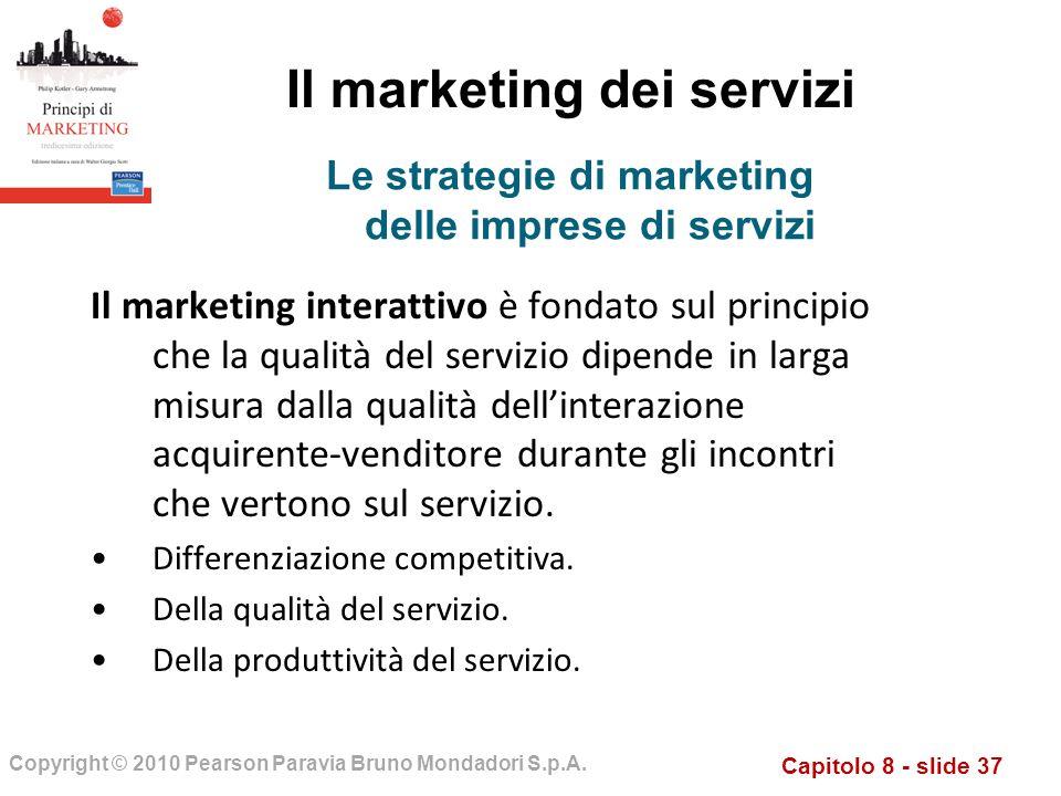 Capitolo 8 - slide 37 Copyright © 2010 Pearson Paravia Bruno Mondadori S.p.A. Il marketing dei servizi Il marketing interattivo è fondato sul principi