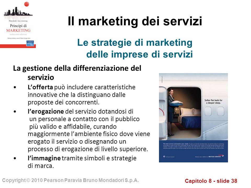 Capitolo 8 - slide 38 Copyright © 2010 Pearson Paravia Bruno Mondadori S.p.A. Il marketing dei servizi La gestione della differenziazione del servizio