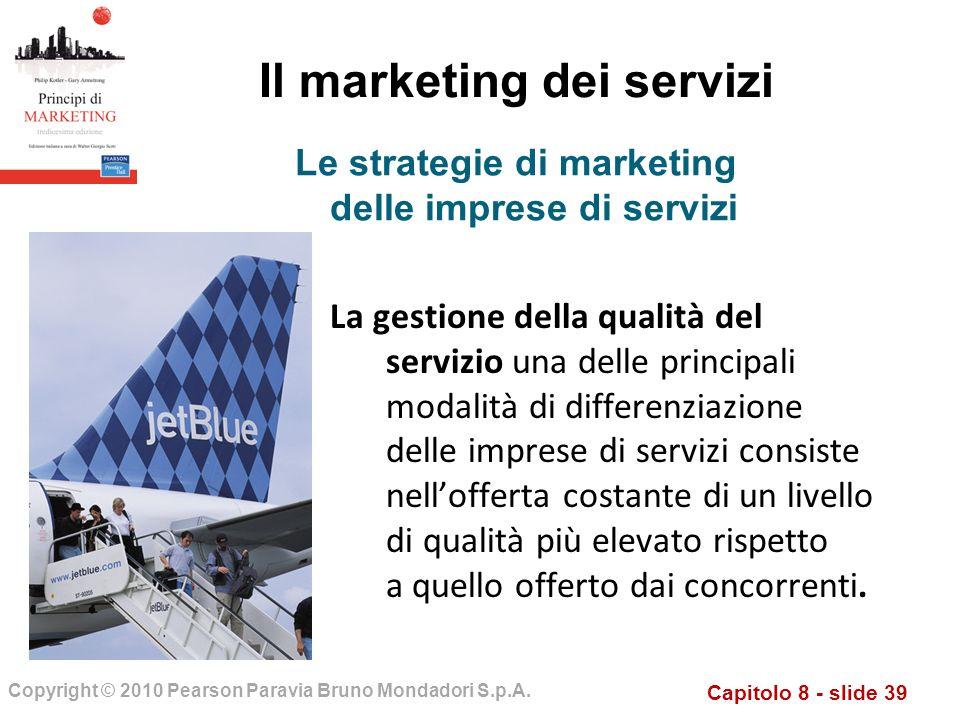 Capitolo 8 - slide 39 Copyright © 2010 Pearson Paravia Bruno Mondadori S.p.A. Il marketing dei servizi La gestione della qualità del servizio una dell