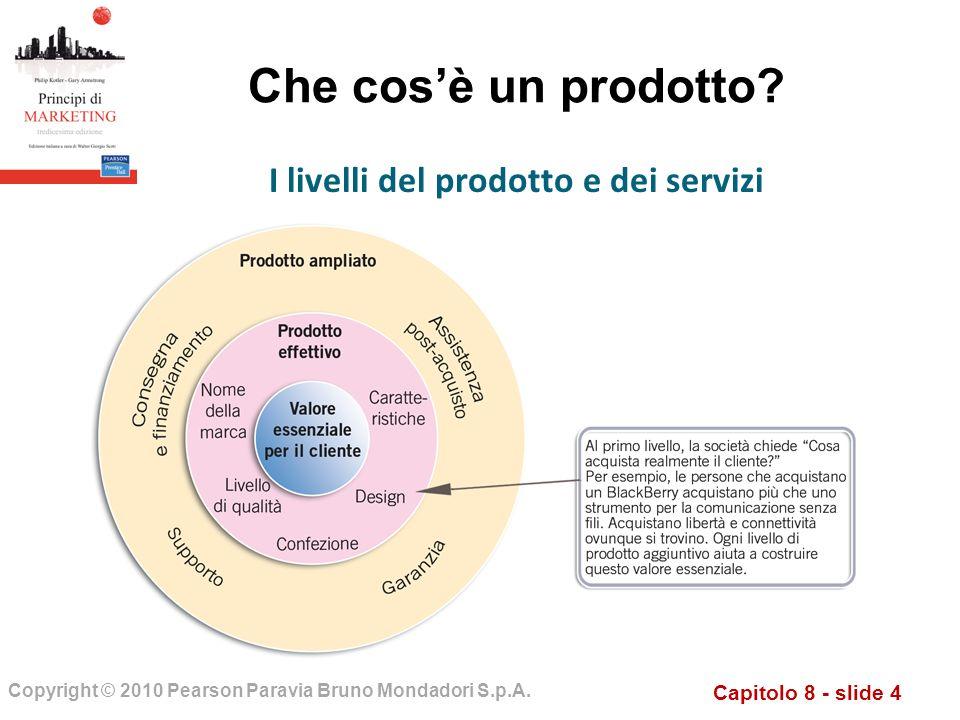 Capitolo 8 - slide 4 Copyright © 2010 Pearson Paravia Bruno Mondadori S.p.A. Che cosè un prodotto? I livelli del prodotto e dei servizi