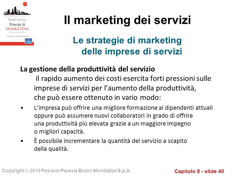 Capitolo 8 - slide 40 Copyright © 2010 Pearson Paravia Bruno Mondadori S.p.A. Il marketing dei servizi La gestione della produttività del servizio il