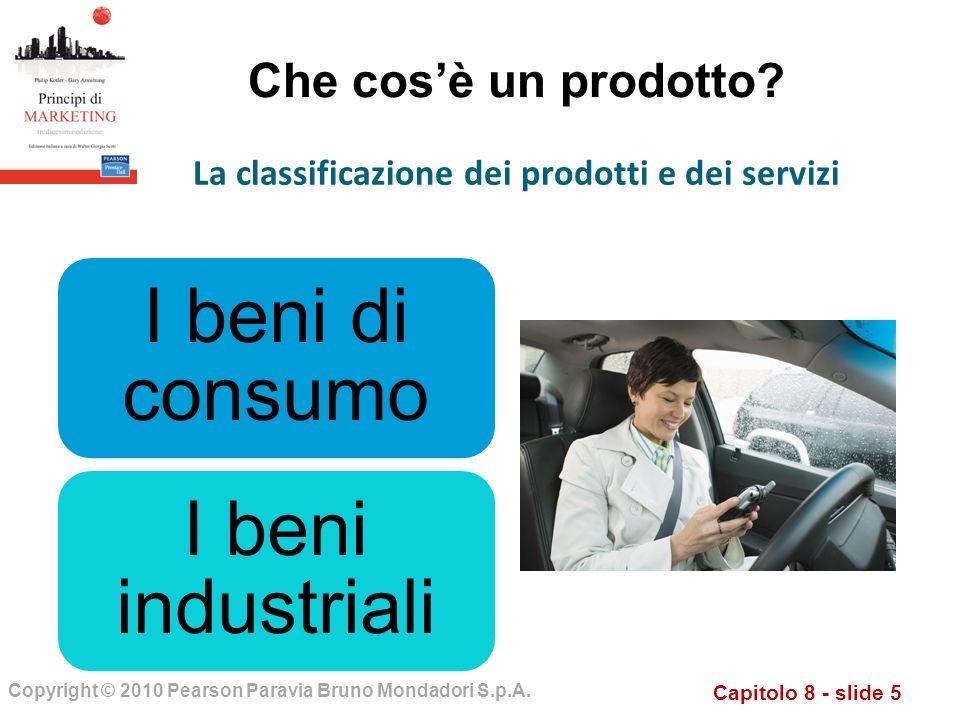Capitolo 8 - slide 5 Copyright © 2010 Pearson Paravia Bruno Mondadori S.p.A. Che cosè un prodotto? I beni di consumo I beni industriali La classificaz