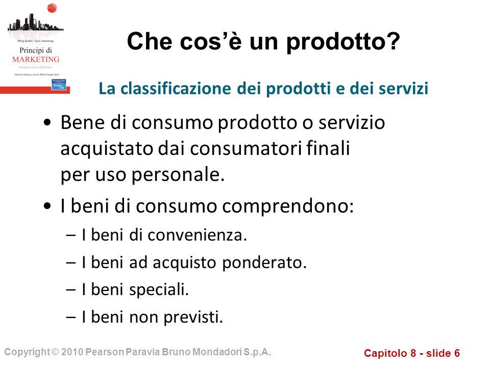 Capitolo 8 - slide 6 Copyright © 2010 Pearson Paravia Bruno Mondadori S.p.A. Che cosè un prodotto? Bene di consumo prodotto o servizio acquistato dai